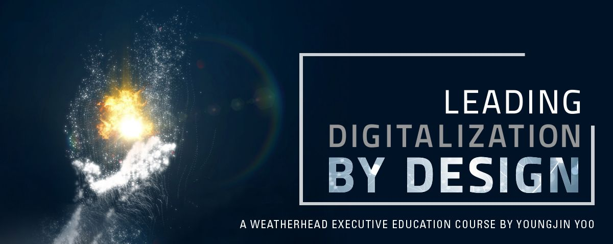 Leading Digitization by Design - A Weatherhead Executive Education Course by Youngjin Yoo