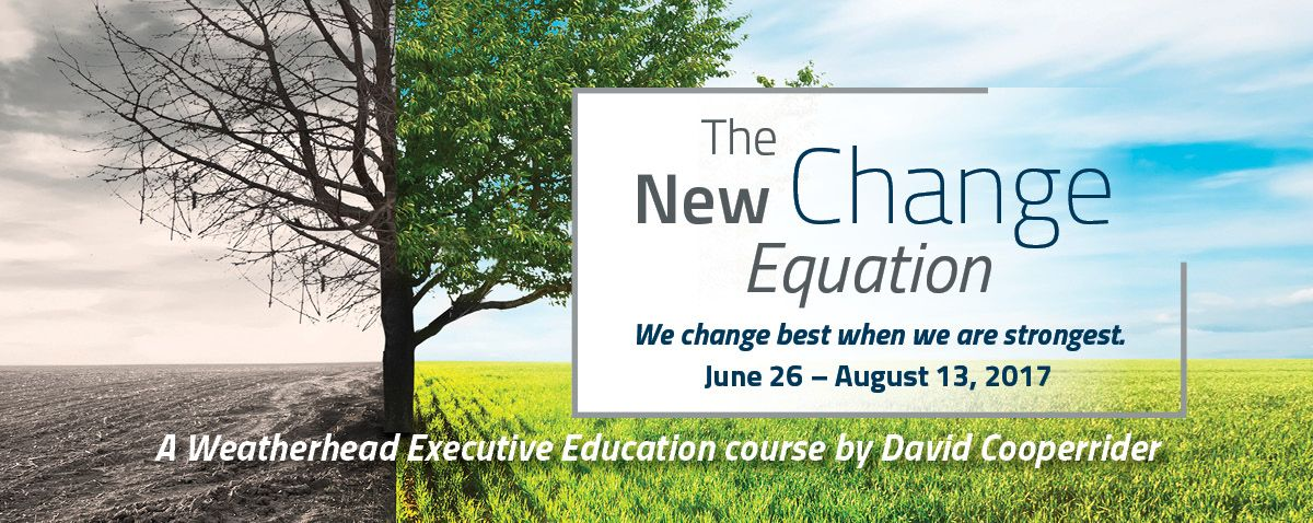 The New Change Equation: A Weatherhead Executive Education Course by David Cooperrider, June 26 - August 13, 2017; we change best when we are strongest
