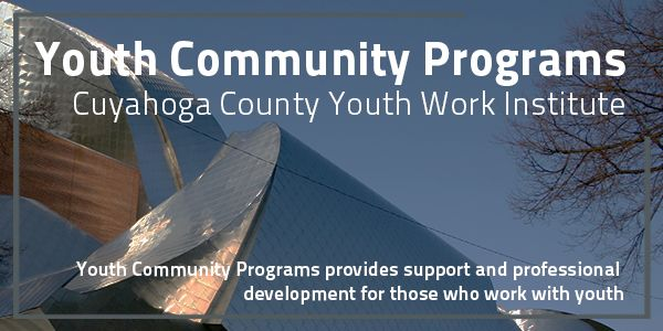 Youth Community Programs, Cuyahoga County Youth Work Institute: Youth Community Programs provides support and professional development for those who work with youth.